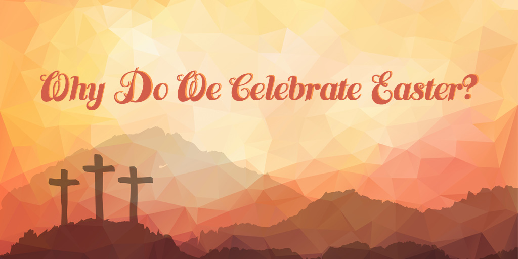 Why Do We Celebrate Easter?